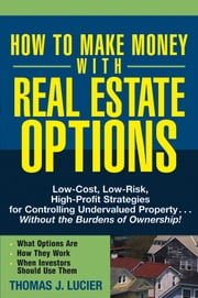 How to Make Money With Real Estate Options - Low-Cost, Low-Risk, High-Profit Strategies for Controlling Undervalued Property....Without the Burdens of Ownership! ebook by Thomas Lucier