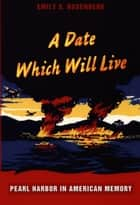 A Date Which Will Live - Pearl Harbor in American Memory ebook by Emily S. Rosenberg, Gilbert M. Joseph