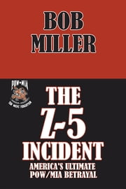 THE Z-5 INCIDENT - America's Ultimate POW/MIA Betrayal ebook by Bob Miller