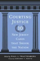 Courting Justice - Ten New Jersey Cases That Shook the Nation ebook by Paul L. Tractenberg, Deborah T. Poritz, John B. Wefing,...