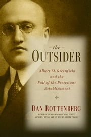 The Outsider - Albert M. Greenfield and the Fall of the Protestant Establishment ebook by Dan Rottenberg
