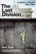 The Last Division - Berlin, the Wall, and the Cold War ebook by Ann Tusa, Raymond Seitz