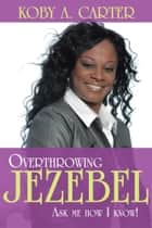Overthrowing Jezebel ebook by Koby A. Carter
