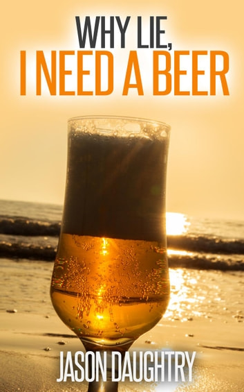 Why Lie, I Need a Beer ebook by Jason Daughtry