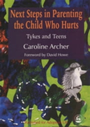 Next Steps in Parenting the Child Who Hurts - Tykes and Teens ebook by Caroline Archer