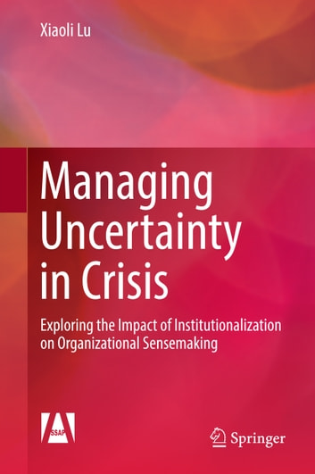 Managing Uncertainty in Crisis - Exploring the Impact of Institutionalization on Organizational Sensemaking ebook by Xiaoli Lu
