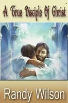 A True Disciple Of Christ ebook by Randy Wilson