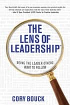 The Lens of Leadership™ - Being the Leader Others Want to Follow ebook by Cory Bouck