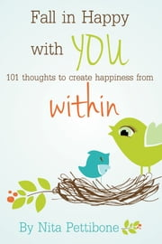 Fall in Happy with YOU - 101 Thoughts to Create Happiness from Within ebook by Nita Pettibone