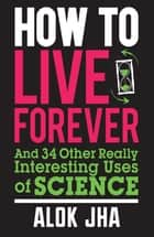 How to Live Forever - And 34 Other Really Interesting Uses of Science ebook by Alok Jha