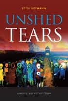 Unshed Tears - A novel…but not a fiction ebook by Edith Hofmann