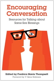 Encouraging Conversation - Resources for Talking about Same-Sex Blessings ebook by Fredrica Harris Thompsett,V. Gene Robinson