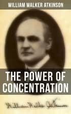 The Power of Concentration - Life lessons and concentration exercises: Learn how to develop and improve the invaluable power of concentration ebook by William Walker Atkinson