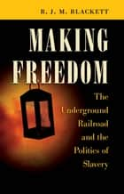 Making Freedom - The Underground Railroad and the Politics of Slavery ebook by R. J. M. Blackett