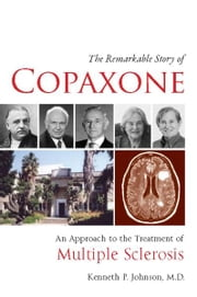 The Remarkable Story of Copaxone® - An Approach to the Treatment of Multiple Sclerosis ebook by Kenneth P Johnson