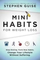 Mini Habits for Weight Loss - Stop Dieting. Form New Habits. Change Your Lifestyle Without Suffering. ebook by Stephen Guise