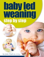 Baby Led Weaning - Step by Step ebook by Julie Clark