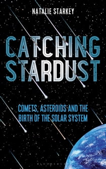 Catching Stardust - Comets, Asteroids and the Birth of the Solar System ebook by Natalie Starkey
