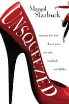 Unsqueezed - Springing Free from Skinny Jeans, Nose Jobs, Highlights and Stilettos ebook by Margot Starbuck
