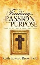Finding PASSION And PURPOSE For Serving a Loving God ebook by Keith E. Brownfield