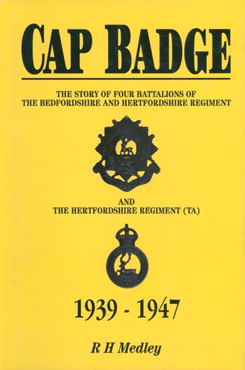 Cap Badge - The Story of Four Battalions of The Bedfordshire and Hertfordshire Regiment and the Hertfordshire Regiment (TA) 1939-1947 ebook by R H Medley