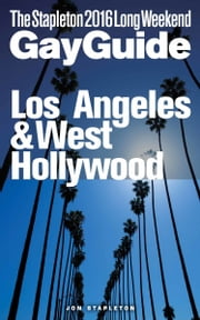 Los Angeles & West Hollywood: The Stapleton 2016 Long Weekend Gay Guide ebook by Jon Stapleton