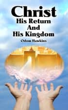 Christ, His Return and His Kingdom ebook by Odom Hawkins