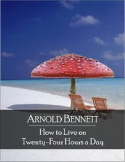 How to Live on Twenty-Four Hours a Day: The Secret Edition - Open Your Heart to the Real Power and Magic of Living Faith and Let the Heaven Be in You, Go Deep Inside Yourself and Back, Feel the Crazy and Divine Love and Live for Your Dreams ebook by Arnold Bennett
