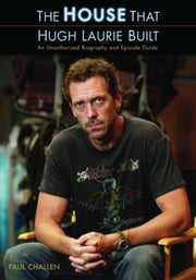 The House That Hugh Laurie Built: An Unauthorized Biography and Episode Guide ebook by Challen, Paul