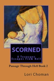 Scorned: A Teenager Escapes from Hell ebook by Lori Choman