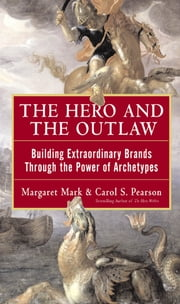 The Hero and the Outlaw: Building Extraordinary Brands Through the Power of Archetypes ebook by Margaret Mark, Carol Pearson
