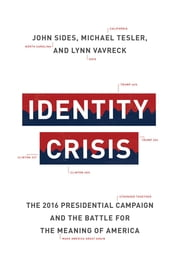 Identity Crisis - The 2016 Presidential Campaign and the Battle for the Meaning of America ebook by John Sides, Michael Tesler, Lynn Vavreck