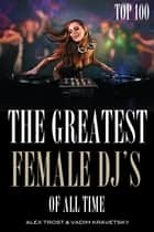 The Greatest DJ's of All Time: Top 100 ebook by alex trostanetskiy