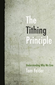 The Tithing Principle - Understanding Why We Give ebook by Felder,Tom