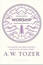 Worship - The Reason We Were Created-Collected Insights from A. W. Tozer ebook by A. W. Tozer