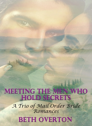 Meeting The Men Who Hold Secrets: A Trio of Mail Order Bride Romances ebook by Beth Overton