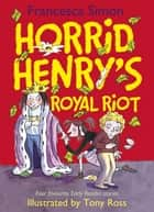 Horrid Henry's Royal Riot - Four favourite Early Reader stories ebook by Francesca Simon, Tony Ross