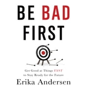 Be Bad First - Get Good at Things Fast to Stay Ready for the Future audiobook by Erika Andersen