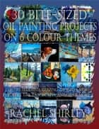 30 Bite-Sized Oil Painting Projects on 6 Colour Themes (3 Books in 1) Explore Alla Prima, Glazing, Impasto & More via Still Life, Landscapes, Skies, Animals & More ebook by Rachel Shirley