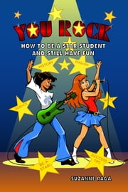 YOU ROCK! How To Be A STAR Student & Still Have FUN ebook by Suzanne Raga