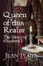 Queen of This Realm: The Story of Elizabeth I - (Queen of England Series) ebook by Jean Plaidy