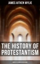 The History of Protestantism (Complete 24 Books in One Volume) ebook by James Aitken Wylie