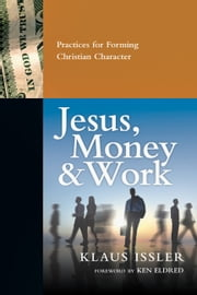 Jesus, Money and Work - Practices for Forming Christian Character ebook by Klaus Issler,Ken Eldred