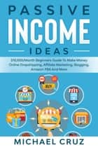Passive Income Ideas: $10,000/Month Beginners Guide To Make Money Online Dropshipping, Affiliate Marketing, Blogging, Amazon FBA And More ebook by Michael Cruz