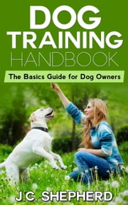 Dog Training Handbook: The Basics Guide for Dog Owners ebook by J.C. Shepherd