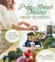 Prep-Ahead Meals From Scratch - Quick & Easy Batch Cooking Techniques and Recipes That Save You Time and Money ebook by Alea Milham