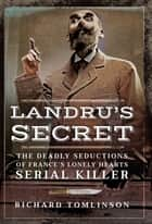 Landru's Secret - The Deadly Seductions of France's Lonely Hearts Serial Killer ebook by