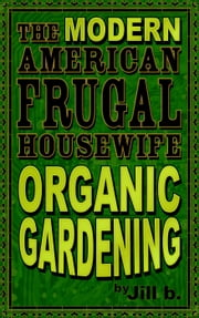 The Modern American Frugal Housewife Book #2: Organic Gardening - The Modern American Frugal Housewife Series, #2 ebook by Jill b.