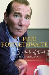 A Spectacle of Dust - The Autobiography ebook by Pete Postlethwaite