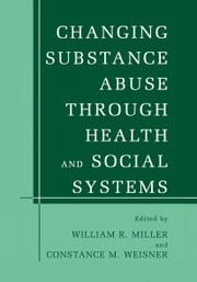 Changing Substance Abuse Through Health and Social Systems ebook by William R. Miller,Constance M. Weisner